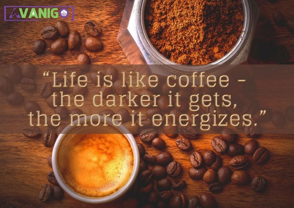 Life is like coffee, the darker it gets, the more it energizes